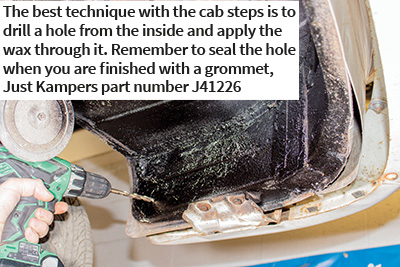 The best technique with the cab steps is to drill a hole from the inside and apply the wax through it. Remember to seal the hole when you are finished with a grommet, Just Kampers part number J41226
